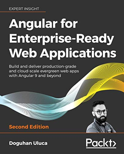 Angular for Enterprise-Ready Web Applications - Second Edition: Build and deliver production-grade and cloud-scale evergreen web apps with Angular 9 and beyond