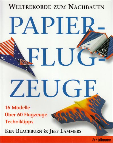 Papierflugzeuge. Weltrekorde zum Nachbauen. 16 Modelle Über 60 Flugzeuge Techniktipps