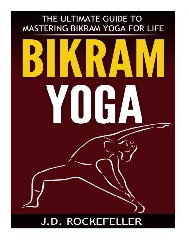 Bikram Yoga: The Ultimate Guide to Mastering Bikram Yoga for Life