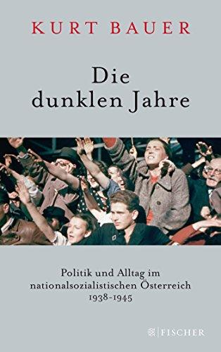 Die dunklen Jahre: Politik und Alltag im nationalsozialistischen Österreich 1938 bis 1945