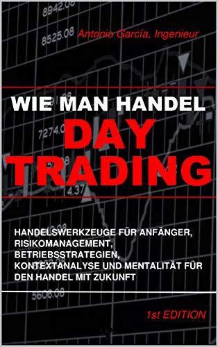 Wie Man Handel Day Trading: Handelswerkzeuge Für Anfänger, Risikomanagement, Betriebsstrategien, Kontextanalyse Und Mentalität
