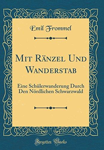 Mit Ränzel Und Wanderstab: Eine Schülerwanderung Durch Den Nördlichen Schwarzwald (Classic Reprint)