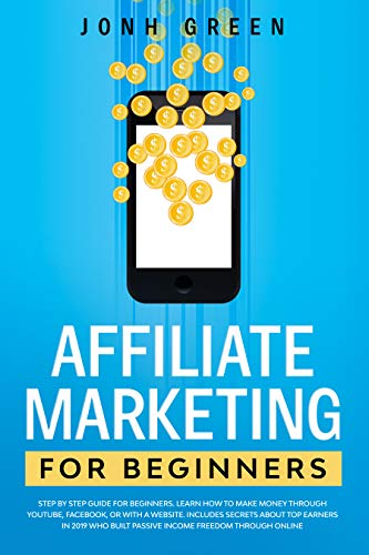 AFFILIATE MARKETING FOR BEFINNERS: Step by step guide. Learn how to make money through youtube, facebook, or with a website. Includes secrets about top ... in 2019 who built passive income freedom by [Jonh Green]