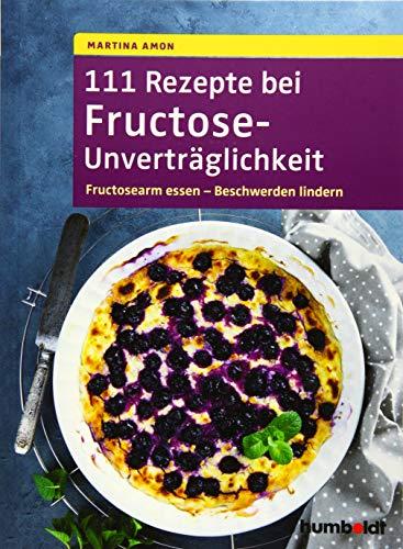 111 Rezepte bei Fructose-Unverträglichkeit: Fructosearm essen - Beschwerden lindern