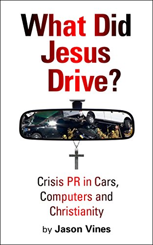 What Did Jesus Drive: Crisis PR in Cars, Computers and Christianity Jason H. Vines