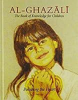 Imam Al-Ghazali: The Book of Knowledge for Children (Ghazali Children)