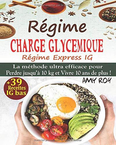 Régime Charge Glycémique, Régime Express IG: La méthode ultra efficace pour perdre 10 kg et vivre 10 ans de plus ! Guide des index glycémiques + 39 Recettes IG bas ; Manger mieux pour vivre mieux !