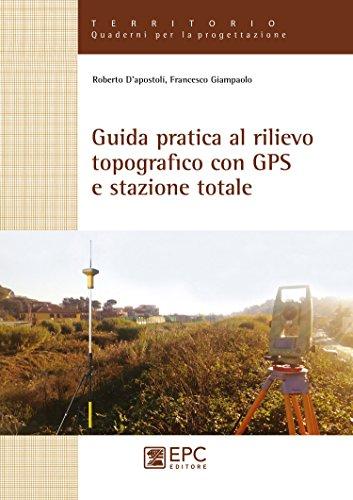 Guida pratica al rilievo topografico con GPS e stazione totale (Territorio. Quaderni per la progettazione)