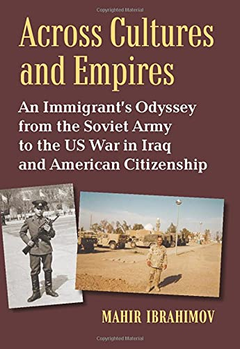 Across Cultures and Empires: An Immigrant's Odyssey from the Soviet Army to the US War in Iraq and American Citizenship