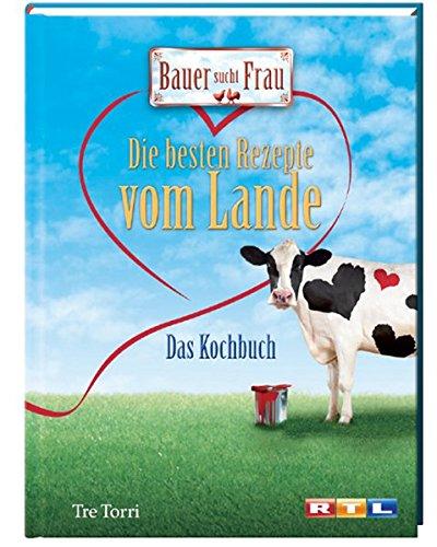 Bauer sucht Frau - Die besten Rezepte vom Lande: Das Kochbuch