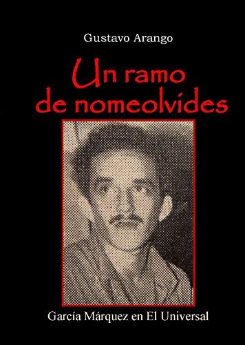 Un ramo de nomeolvides: Garcia Marquez en El Universal (Spanish Edition) by [Gustavo Arango]