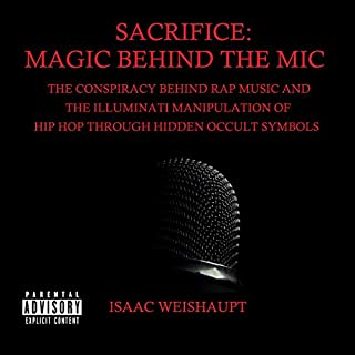 Sacrifice: Magic Behind the Mic     The Conspiracy Behind Rap Music and the Illuminati Manipulation of Hip Hop Through Occult Symbols              By:                                                                                                                                 Isaac Weishaupt                               Narrated by:                                                                                                                                 Isaac Weishaupt                      Length: 9 hrs and 50 mins     116 ratings     Overall 4.5