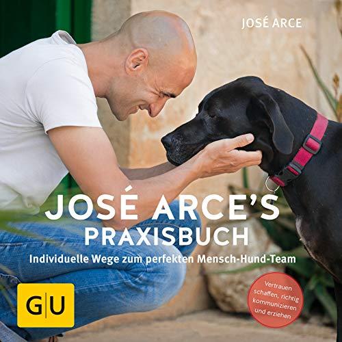 José Arce's Praxisbuch: Individuelle Wege zum perfekten Mensch-Hund-Team. Vertrauen schaffen, richtig kommunizieren und erziehen. (GU Tier Spezial)