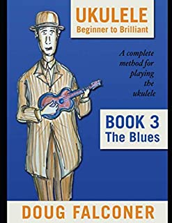 UKULELE BEGINNER TO BRILLIANT BOOK 3: THE BLUES: A COMPLETE METHOD FOR PLAYING THE UKULELE