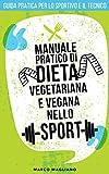 MANUALE PRATICO DI DIETA VEGETARIANA E VEGANA NELLO SPORT: Guida pratica per lo Sportivo e il Tecnico