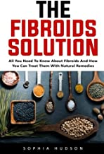 The Fibroids Solution: All You Need To Know About Fibroids And How You Can Treat Them With Natural Remedies!