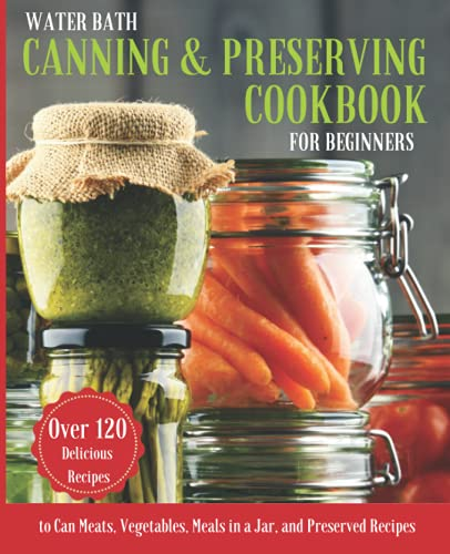 WATER BATH CANNING & PRESERVING COOKBOOK FOR BEGINNERS: A Complete Guidebook to Water Bath and Pressure Canning. Over 120 Delicious Recipes to Can ... Recipes (Long-Term Cheap Storage Pantry)
