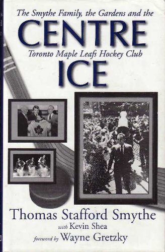CENTRE ICE:  The Smythe Family, the Gardens and the Toronto Maple Leafs Hockey Club