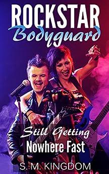 Rockstar Bodyguard: Still Getting Nowhere Fast: Rock Star Celebrity Romance, Billionaire Romantic Thriller, Funny Fangirl Humor Collection (Bad Boy Pop Stars Rocker Romance Series Book 2) by [S. M. Kingdom]
