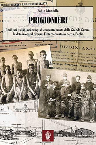 Prigionieri. I militari italiani nei campi di concentramento della Grande Guerra: la detenzione, il ritorno, l'internamento in patria, l'oblio