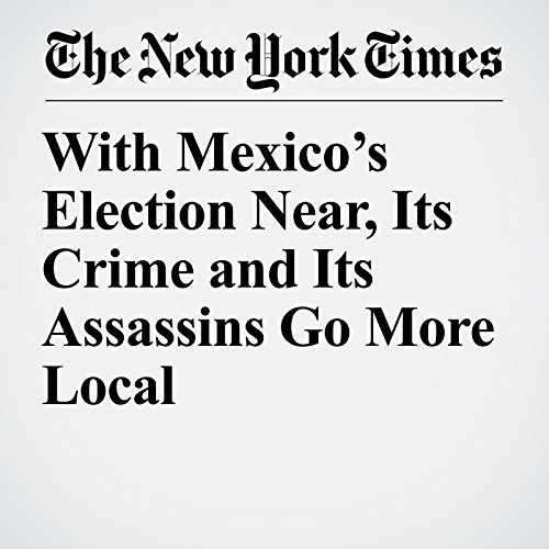 With Mexico's Election Near, Its Crime and Its Assassins Go More Local copertina