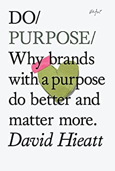 Do Purpose: Why brands with a purpose do better and matter more (Do Books Book 7) by [David Hieatt]
