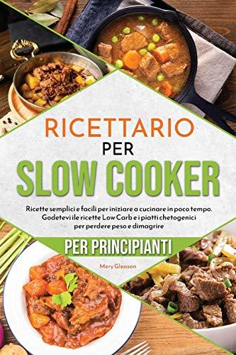 Ricettario per principianti per Slow Cooker: Ricette semplici e facili per iniziare a cucinare in poco tempo. Godetevi ile ricette Low Carb e i piatti ... Slow Cooker Cookbook for Beginners)