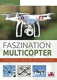 Faszination Multicopter: Technik • Elektronik • Flugpraxis: Technik . Elektronik . Flugpraxis . GPS . Foto- und Filmaufnahmen