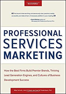 Professional Services Marketing: How the Best Firms Build Premier Brands, Thriving Lead Generation Engines, and Cultures o...