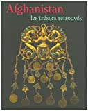 AFGHANISTAN - LES TRESORS RETROUVES -- COLLECTIONS DU MUSEE NATIONAL DE KABOUL (Afghanistan: Rediscovered Treasures -- Collections of the National Museum in Kabul)