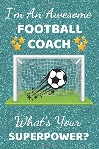I'm An Awesome Football Coach What's Your Superpower?: Football Coach Gifts. This Football Notebook / Football Journal is 6x9in with 110+ lined ruled ... football gifts. Footy gifts. Soccer Gifts.