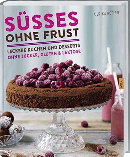 Süßes ohne Frust: Leckere Kuchen und Desserts ohne Zucker, Gluten und Laktose