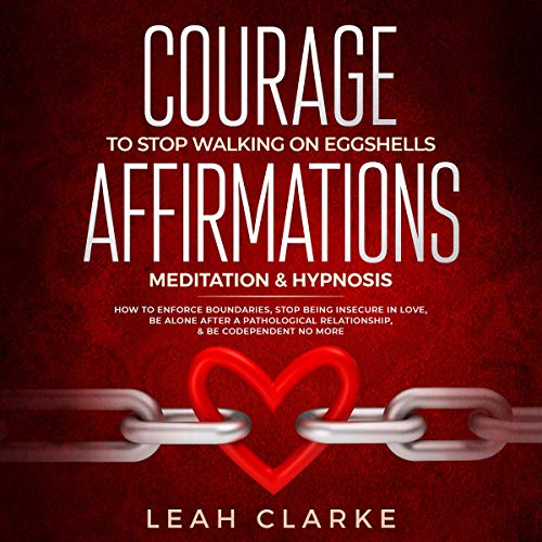 Courage to Stop Walking on Eggshells     Affirmations, Meditation, and Hypnosis: How to Enforce Boundaries, Stop Being Insecure in Love, Be Alone After a Pathological Relationship, and Be Codependent No More              By:                                                                                                                                 Leah Clarke                               Narrated by:                                                                                                                                 Savanna Paige                      Length: 3 hrs and 14 mins     1 rating     Overall 3.0