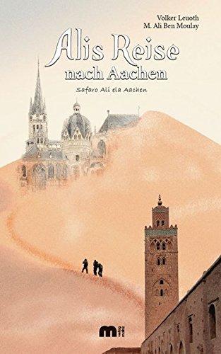 Alis Reise nach Aachen: Safaro Ali ela Aachen - Ein Marokkaner erzählt seine Geschichte oder: Integration einmal anders