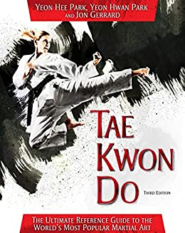 Tae Kwon Do: The Ultimate Reference Guide to the World's Most Popular Martial Art, Third Edition by [Yeon Hee Park, Yeon Hwan Park, Jon Gerrard]
