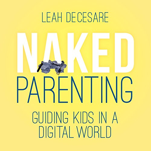 Naked Parenting: Guiding Kids in a Digital World Audiobook By Leah DeCesare cover art
