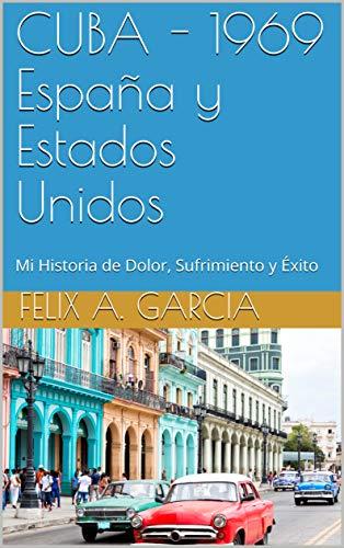 CUBA - 1969 España y Estados Unidos: Mi Historia de Dolor, Sufrimiento y Éxito eBook: Garcia, Felix A., Thomas, Kenia: Amazon.es: Tienda Kindle