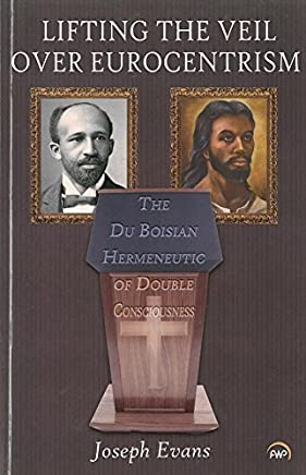LIFTING THE VEIL OVER EUROCENTRISM: The Du Boisian Hermeneutic of Double Consciousness by Joseph Evans (2014-01-24)