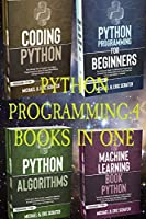 Python Programming: 4 Books in One: Python for Beginners, Coding Python, Alghoritms, Machine Learning (Python Programming Language)