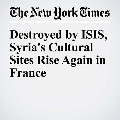Destroyed by ISIS, Syria's Cultural Sites Rise Again in France copertina