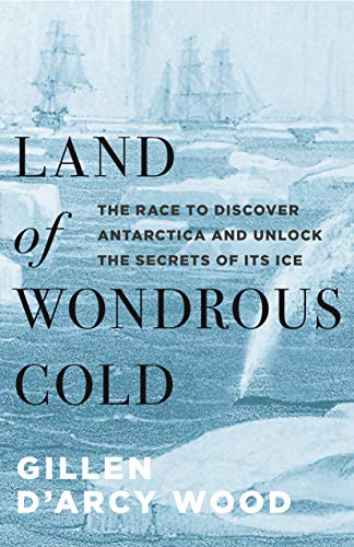 Land of Wondrous Cold: The Race to Discover Antarctica and Unlock the Secrets of Its Ice by Gillen D'Arcy Wood