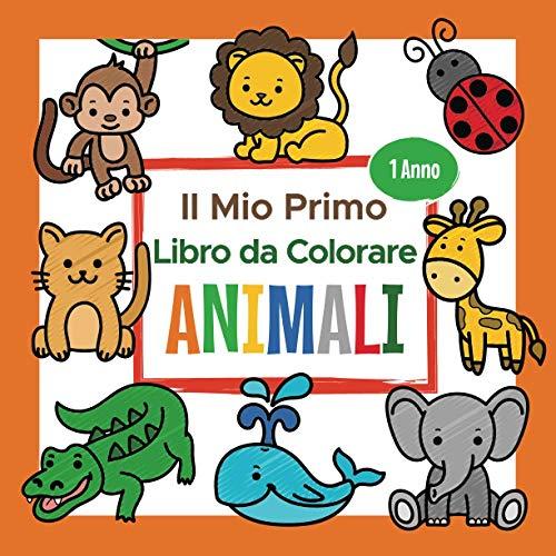 Il Mio Primo Libro da Colorare Animali - 1 Anno: Album da Colorare per Bambini | Perfetto per Dipingere e Imparare le Prime Animali come Gatto, Cane, Leone e tanti altri