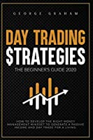 Day Trading Strategies - The Beginner's Guide for 2020: How to Develop the Right Money Management Mindset to Generate a Passive Income and Day Trade for a Living (Investing)