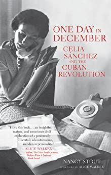 One Day in December: Celia Sánchez and the Cuban Revolution by [Nancy Stout, Alice Walker]