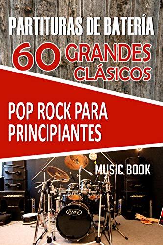 PARTITURAS DE BATERÍA: 60 GRANDES CLÁSICOS POP ROCK PARA PRINCIPIANTES: Partituras fáciles de batería de las mejores canciones de pop y rock de la historia para aprender a tocar fácilmente