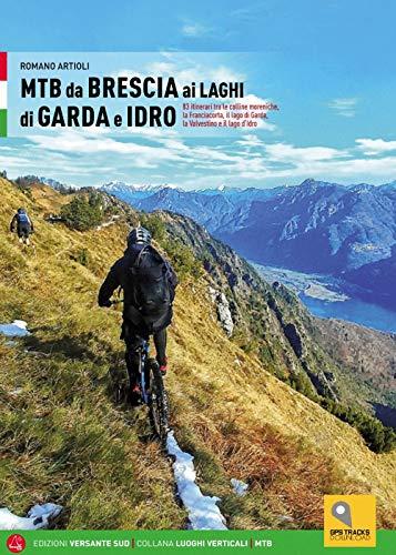 MTB da Brescia ai laghi di Garda e Idro. 83 itinerari tra le colline moreniche, la Franciacorta, il lago di Garda, la Valvestino e il lago d'Idro