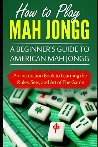 How to Play Mah Jongg: A Beginners Guide to American Mah Jongg: An Instruction Book to Learning the Rules, Sets, and Art of The Game