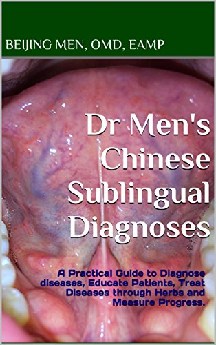 Dr Men's Chinese Sublingual Diagnoses: A Practical Guide to Diagnose diseases, Educate Patients, Treat Diseases through Herbs and Measure Progress.