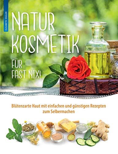 Naturkosmetik für fast nix: Blütenzarte Haut mit einfachen und günstigen Rezepten zum Selbermachen für Gesicht und Körper