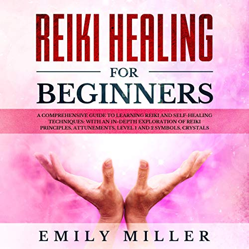 Reiki Heling for Beginners: A Comprehensive Guide to Learning Reiki and Self-Healing Techniques: With an In-Depth Exploration of Reiki Principles, Attunements, Level 1 and 2 Symbols and Crystals audiobook cover art